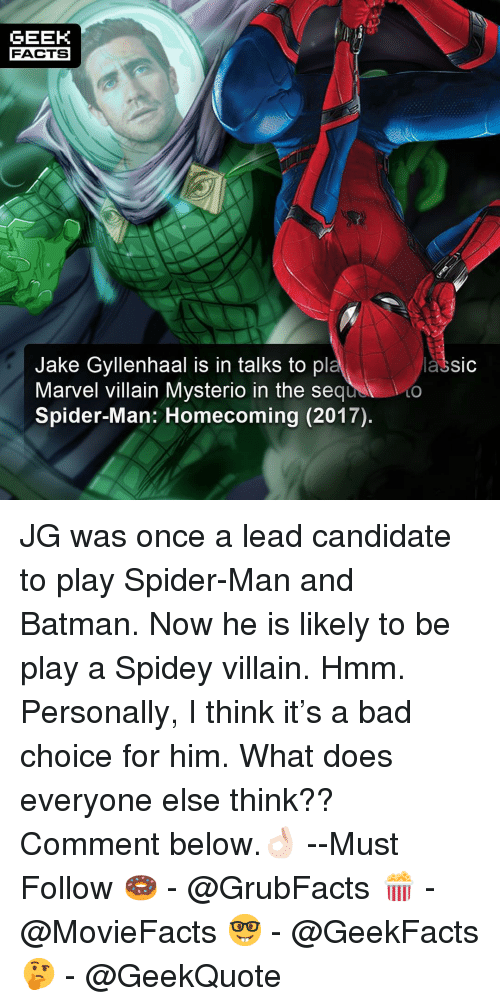Jake Gyllenhaal: GEEK  FACTS  Jake Gyllenhaal is in talks to pl  Marvel villain Mysterio in the sequ  Spider-Man: Homecoming (2017).  lassic  LO JG was once a lead candidate to play Spider-Man and Batman. Now he is likely to be play a Spidey villain. Hmm. Personally, I think it's a bad choice for him. What does everyone else think?? Comment below.👌🏻 --Must Follow 🍩 - @GrubFacts 🍿 - @MovieFacts 🤓 - @GeekFacts 🤔 - @GeekQuote