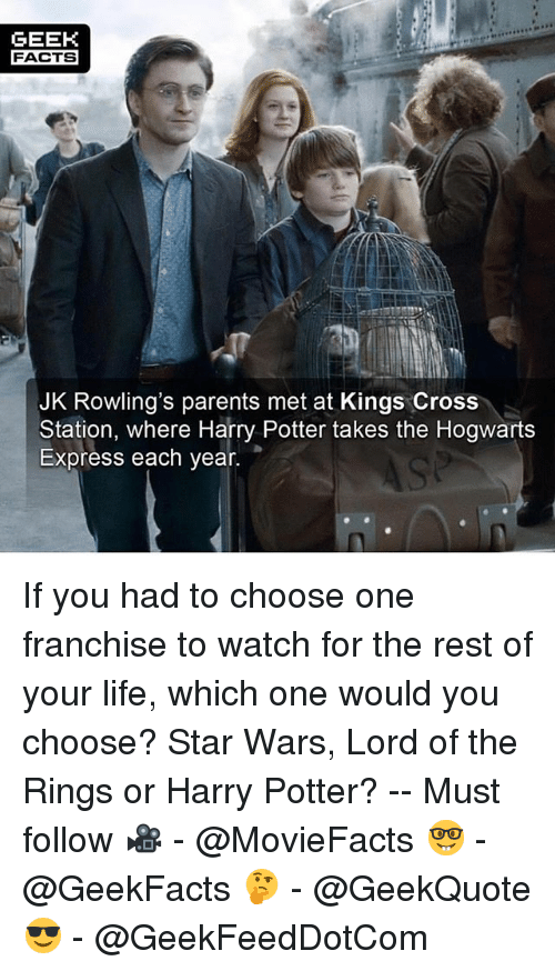 Geeked: GEEK  FACTS  JK Rowling's parents met at Kings Cross  Station, where Harry Potter takes the Hogwarts  Express each year. If you had to choose one franchise to watch for the rest of your life, which one would you choose? Star Wars, Lord of the Rings or Harry Potter? -- Must follow 🎥 - @MovieFacts 🤓 - @GeekFacts 🤔 - @GeekQuote 😎 - @GeekFeedDotCom