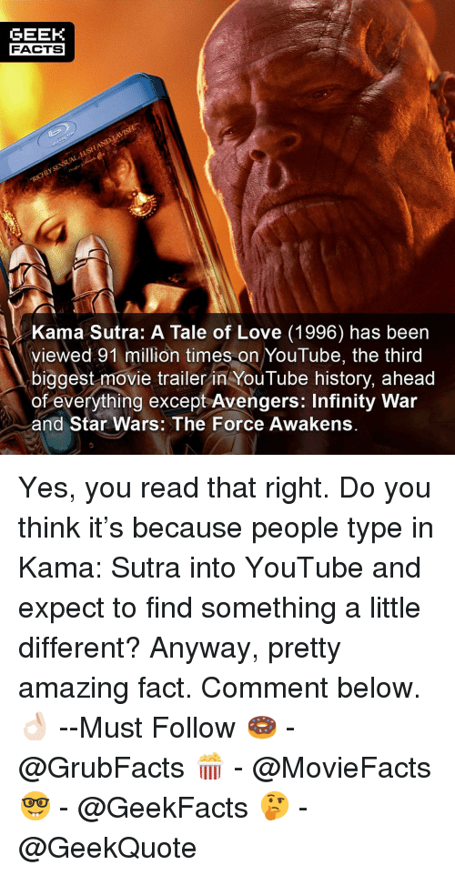 movie trailer: GEEK  FACTS  Kama Sutra: A Tale of Love (1996) has been  viewed 91 million times on YouTube, the third  biggest movie trailer in YouTube history, ahead  of everything except Avengers: Infinity War  and Star Wars: The Force Awakens. Yes, you read that right. Do you think it's because people type in Kama: Sutra into YouTube and expect to find something a little different? Anyway, pretty amazing fact. Comment below.👌🏻 --Must Follow 🍩 - @GrubFacts 🍿 - @MovieFacts 🤓 - @GeekFacts 🤔 - @GeekQuote