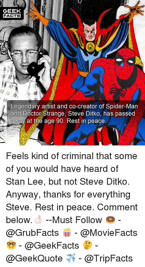 Doctor, Facts, and Memes: GEEK  FACTS  Legendary artist and co-creator of Spider-Man  and Doctor Strange, Steve Ditko, has passed  awayat the age 90. Rest in peace Feels kind of criminal that some of you would have heard of Stan Lee, but not Steve Ditko. Anyway, thanks for everything Steve. Rest in peace. Comment below.👌🏻 --Must Follow 🍩 - @GrubFacts 🍿 - @MovieFacts 🤓 - @GeekFacts 🤔 - @GeekQuote ✈️ - @TripFacts