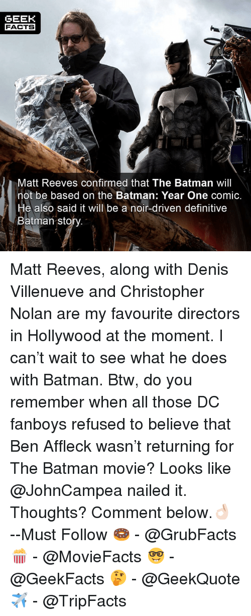 Batman, Facts, and Memes: GEEK  FACTS  Matt Reeves confirmed that The Batman will  not be based on the Batman: Year One comic.  He also said it will be a noir-driven definitive  Batman sto Matt Reeves, along with Denis Villenueve and Christopher Nolan are my favourite directors in Hollywood at the moment. I can't wait to see what he does with Batman. Btw, do you remember when all those DC fanboys refused to believe that Ben Affleck wasn't returning for The Batman movie? Looks like @JohnCampea nailed it. Thoughts? Comment below.👌🏻 --Must Follow 🍩 - @GrubFacts 🍿 - @MovieFacts 🤓 - @GeekFacts 🤔 - @GeekQuote ✈️ - @TripFacts