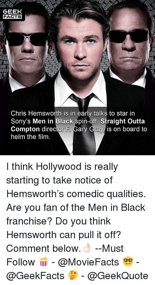 Men in Black: GEEK  FACTS  MI  MIB MIB  IBT  N.aiw  IB'MIB  B'MIB  Chris Hemsworth is in early talks to star in  Sony's Men in Black spin-off. Straight Outta  Compton director F. Gary Gray is on board to  helm the film I think Hollywood is really starting to take notice of Hemsworth's comedic qualities. Are you fan of the Men in Black franchise? Do you think Hemsworth can pull it off? Comment below.👌🏻 --Must Follow 🍿 - @MovieFacts 🤓 - @GeekFacts 🤔 - @GeekQuote