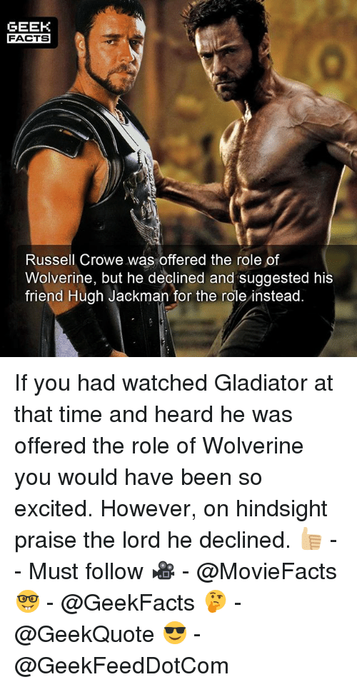 Facts, Gladiator, and Memes: GEEK  FACTS  Russell Crowe was offered the role of  Wolverine, but he declined and suggested his  friend Hugh Jackman for the role instead. If you had watched Gladiator at that time and heard he was offered the role of Wolverine you would have been so excited. However, on hindsight praise the lord he declined. 👍🏼 -- Must follow 🎥 - @MovieFacts 🤓 - @GeekFacts 🤔 - @GeekQuote 😎 - @GeekFeedDotCom