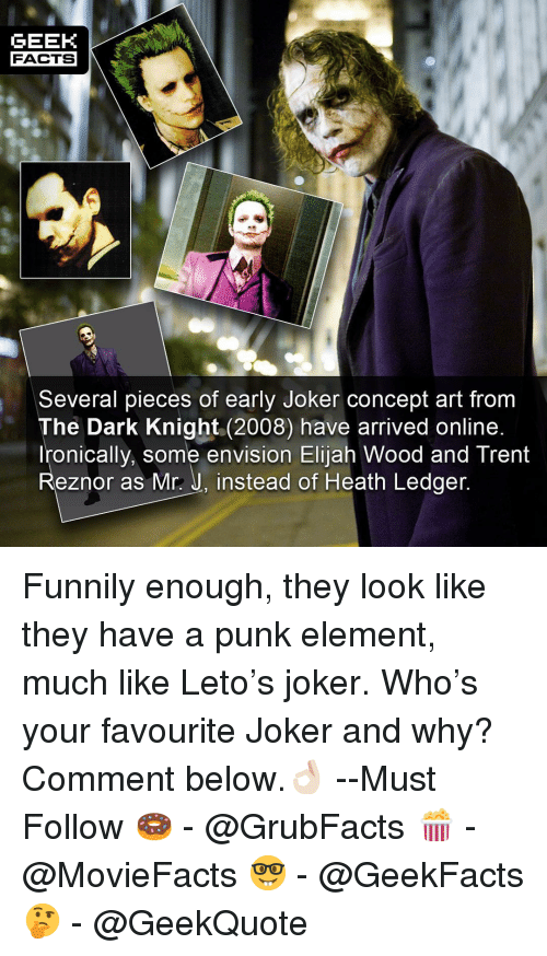 dark knight: GEEK  FACTS  Several pieces of early Joker concept art from  The Dark Knight (2008) have arrived online  Ironically, some envision Elijah Wood and Trent  Reznor as Mr.: J, instead of Heath Ledger Funnily enough, they look like they have a punk element, much like Leto's joker. Who's your favourite Joker and why? Comment below.👌🏻 --Must Follow 🍩 - @GrubFacts 🍿 - @MovieFacts 🤓 - @GeekFacts 🤔 - @GeekQuote