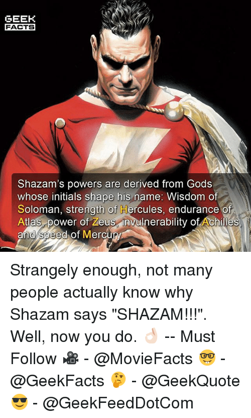 "Facts, Memes, and Shazam: GEEK  FACTS  Shazam's powers are derived from Gods  whose initials shape his name: Wisdom of  Soloman, strength of Hercules, endurance of  Atlas power of Zeus invulnerability of Achilles  and speed of Mercury Strangely enough, not many people actually know why Shazam says ""SHAZAM!!!"". Well, now you do. 👌🏻 -- Must Follow 🎥 - @MovieFacts 🤓 - @GeekFacts 🤔 - @GeekQuote 😎 - @GeekFeedDotCom"