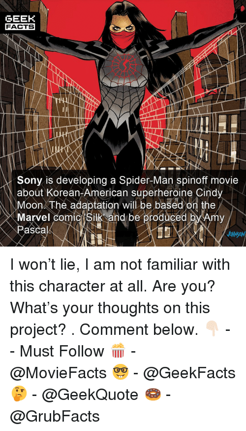 Facts, Memes, and Sony: GEEK  FACTS  Sony is developing a Spider-Man spinoff movie  about Korean-American superheroine Cindy  Moon The adaptation will be based on the  Marvel comicIsilk and be proauced by Amy  Pascal I won't lie, I am not familiar with this character at all. Are you? What's your thoughts on this project? . Comment below. 👇🏻 -- Must Follow 🍿 - @MovieFacts 🤓 - @GeekFacts 🤔 - @GeekQuote 🍩 - @GrubFacts