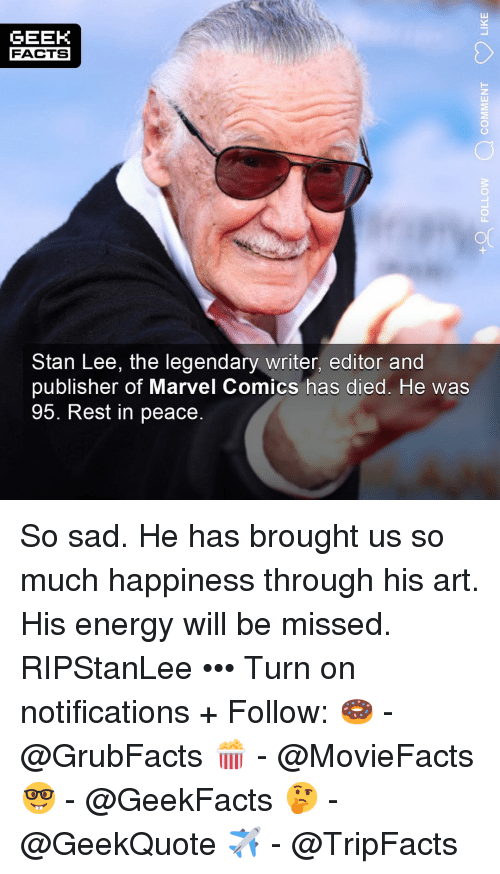 Marvel Comics: GEEK  FACTS  Stan Lee, the legendary writer, editor and  publisher of Marvel Comics has died. He was  95. Rest in peace. So sad. He has brought us so much happiness through his art. His energy will be missed. RIPStanLee ••• Turn on notifications + Follow: 🍩 - @GrubFacts 🍿 - @MovieFacts 🤓 - @GeekFacts 🤔 - @GeekQuote ✈️ - @TripFacts