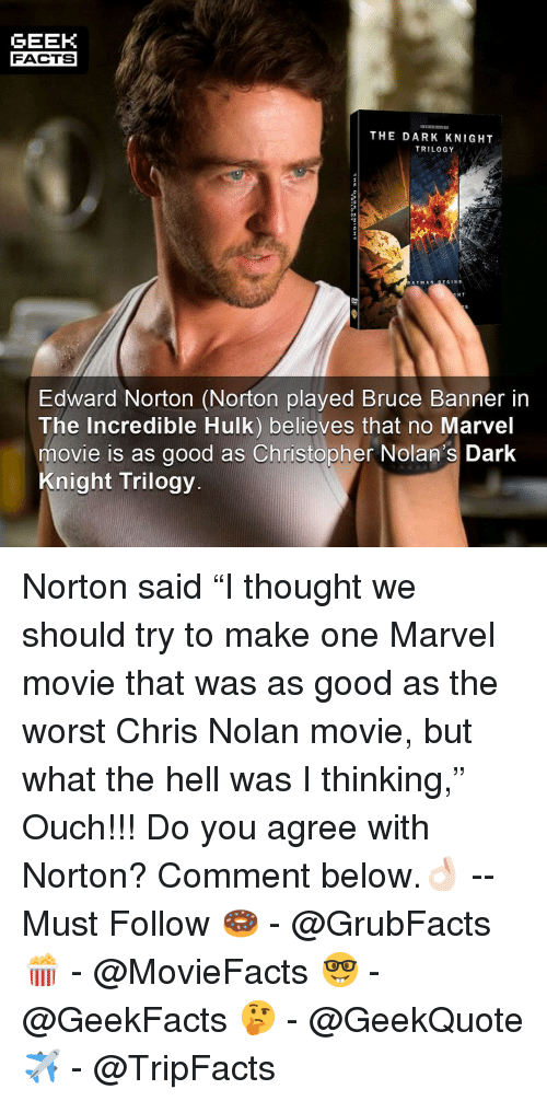 "Batman, Facts, and Memes: GEEK  FACTS  THE DARK KNIGHT  TRILOGY  BATMAN BE GINS  H T  Edward Norton (Norton played Bruce Banner in  The Incredible Hulk) believes that no Marvel  movie is as good as Christopher Nolan's Dark  Knight Trilogy Norton said ""I thought we should try to make one Marvel movie that was as good as the worst Chris Nolan movie, but what the hell was I thinking,"" Ouch!!! Do you agree with Norton? Comment below.👌🏻 --Must Follow 🍩 - @GrubFacts 🍿 - @MovieFacts 🤓 - @GeekFacts 🤔 - @GeekQuote ✈️ - @TripFacts"