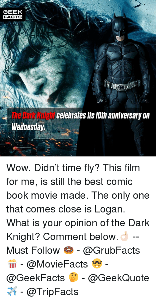 dark knight: GEEK  FACTS  The Dark Knight  Wednesday  celebrales lts lth anniversary on Wow. Didn't time fly? This film for me, is still the best comic book movie made. The only one that comes close is Logan. What is your opinion of the Dark Knight? Comment below.👌🏻 --Must Follow 🍩 - @GrubFacts 🍿 - @MovieFacts 🤓 - @GeekFacts 🤔 - @GeekQuote ✈️ - @TripFacts