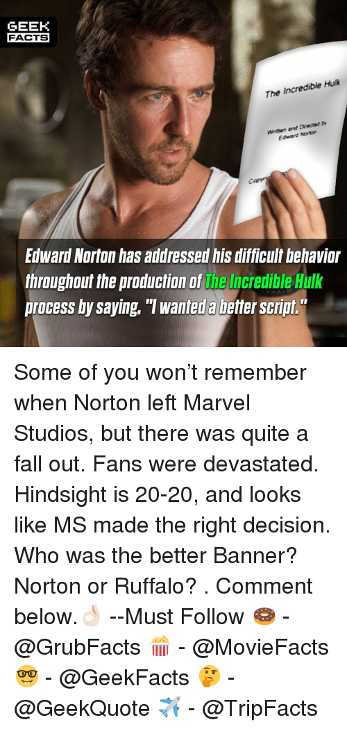 "Facts, Fall, and Memes: GEEK  FACTS  The Incredible Huk  fagre  Edward Norton has addressed his difficult behavior  throughout the production of the Incredible Hulk  process by saying, ""T wanted a better script. Some of you won't remember when Norton left Marvel Studios, but there was quite a fall out. Fans were devastated. Hindsight is 20-20, and looks like MS made the right decision. Who was the better Banner? Norton or Ruffalo? . Comment below.👌🏻 --Must Follow 🍩 - @GrubFacts 🍿 - @MovieFacts 🤓 - @GeekFacts 🤔 - @GeekQuote ✈️ - @TripFacts"