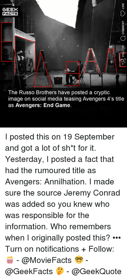 Facts, Memes, and Social Media: GEEK  FACTS  The Russo Brothers have posted a cryptic  image on social media teasing Avengers 4's title  as Avengers: End Game. I posted this on 19 September and got a lot of sh*t for it. Yesterday, I posted a fact that had the rumoured title as Avengers: Annilhation. I made sure the source Jeremy Conrad was added so you knew who was responsible for the information. Who remembers when I originally posted this? ••• Turn on notifications + Follow: 🍿 - @MovieFacts 🤓 - @GeekFacts 🤔 - @GeekQuote