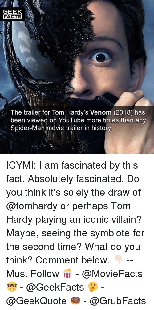 movie trailer: GEEK  FACTS  The trailer for Tom Hardy's Venom (2018) has  been viewed on YouTube more times than any  Spider-Man movie trailer in history ICYMI: I am fascinated by this fact. Absolutely fascinated. Do you think it's solely the draw of @tomhardy or perhaps Tom Hardy playing an iconic villain? Maybe, seeing the symbiote for the second time? What do you think? Comment below. 👇🏻 -- Must Follow 🍿 - @MovieFacts 🤓 - @GeekFacts 🤔 - @GeekQuote 🍩 - @GrubFacts