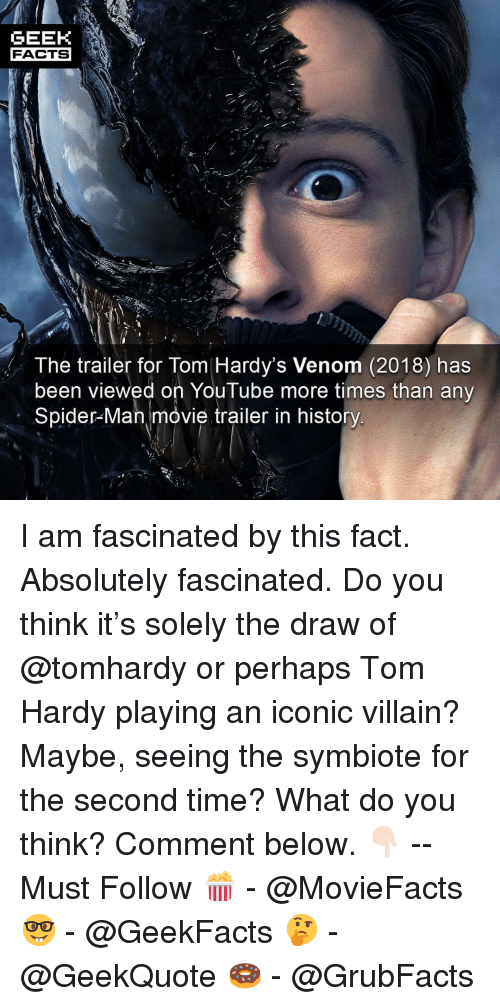 movie trailer: GEEK  FACTS  The trailer for Tom Hardy's Venom (2018) has  been viewed on YouTube more times than any  Spider-Man movie trailer in history I am fascinated by this fact. Absolutely fascinated. Do you think it's solely the draw of @tomhardy or perhaps Tom Hardy playing an iconic villain? Maybe, seeing the symbiote for the second time? What do you think? Comment below. 👇🏻 -- Must Follow 🍿 - @MovieFacts 🤓 - @GeekFacts 🤔 - @GeekQuote 🍩 - @GrubFacts