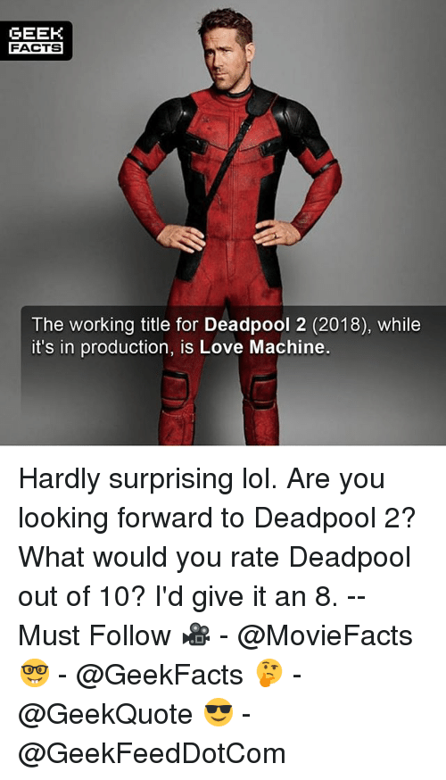 Geeked: GEEK  FACTS  The working title for Deadpool 2 (2018), while  it's in production, is Love Machine. Hardly surprising lol. Are you looking forward to Deadpool 2? What would you rate Deadpool out of 10? I'd give it an 8. -- Must Follow 🎥 - @MovieFacts 🤓 - @GeekFacts 🤔 - @GeekQuote 😎 - @GeekFeedDotCom