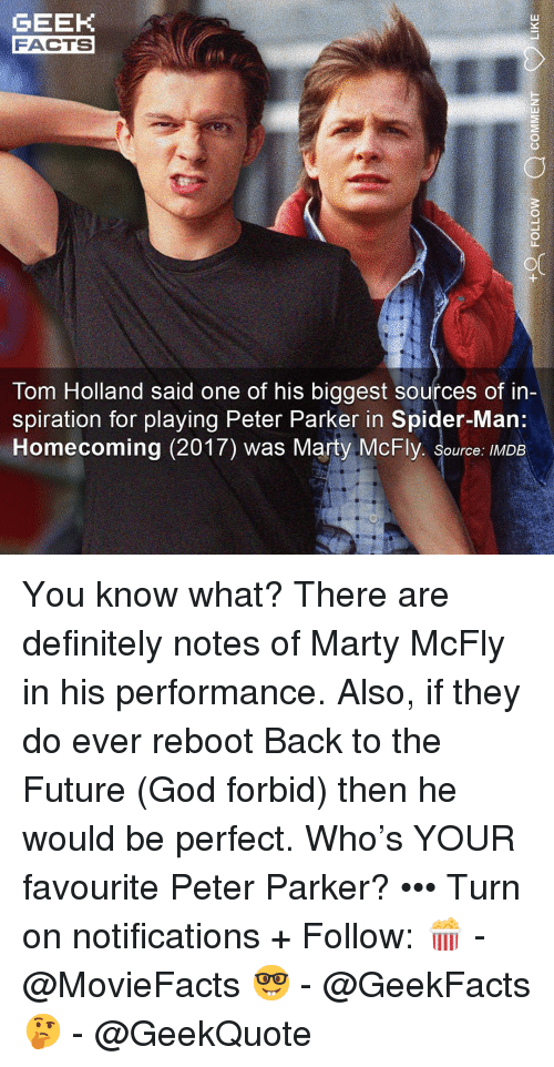 Back to the Future, Definitely, and Facts: GEEK  FACTS  Tom Holland said one of his biggest sources of in-  piration for playing Peter Parker in Spider-Man  Homecoming (2017) was Marty McFly. Source: IMDB You know what? There are definitely notes of Marty McFly in his performance. Also, if they do ever reboot Back to the Future (God forbid) then he would be perfect. Who's YOUR favourite Peter Parker? ••• Turn on notifications + Follow: 🍿 - @MovieFacts 🤓 - @GeekFacts 🤔 - @GeekQuote