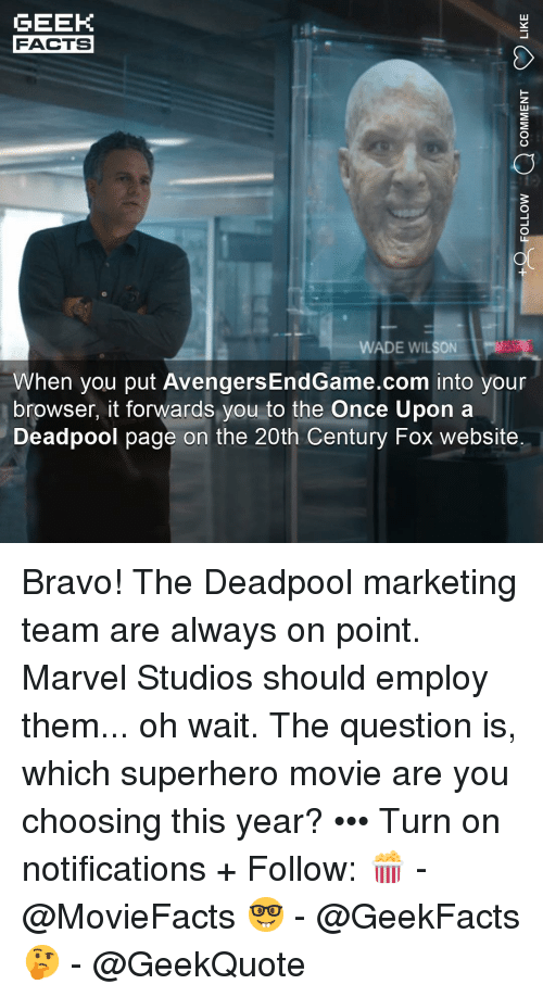 Facts, Memes, and Superhero: GEEK  FACTS  WADE WILSON  When you put AvengersEndGame.com into your  browser, it forwards you to the Once Upon a  Deadpool page on the 20th Century Fox website Bravo! The Deadpool marketing team are always on point. Marvel Studios should employ them... oh wait. The question is, which superhero movie are you choosing this year? ••• Turn on notifications + Follow: 🍿 - @MovieFacts 🤓 - @GeekFacts 🤔 - @GeekQuote