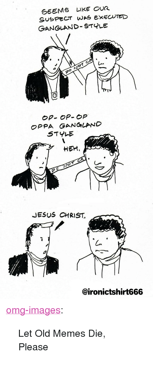 """Jesus, Memes, and Omg: GEEMS LIKE OUR  SUSPECT WAS EXECTED  GANGLAND STYLE  Op- OP- op  OPPA GANGLAND  STYLE  HEM,  JESUS CHRIST.  @ironictshirt666 <p><a href=""""https://omg-images.tumblr.com/post/169911564082/let-old-memes-die-please"""" class=""""tumblr_blog"""">omg-images</a>:</p>  <blockquote><p>Let Old Memes Die, Please</p></blockquote>"""