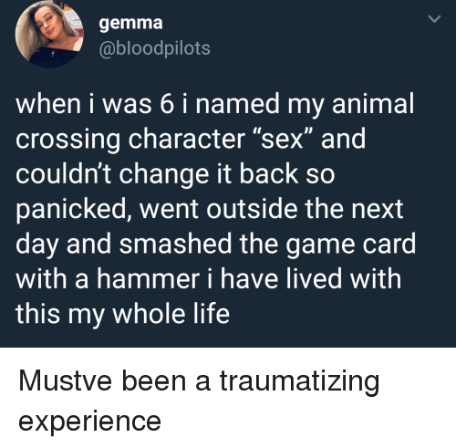 "Life, Sex, and The Game: gemma  @bloodpilots  when i was 6 i named my animal  crossing character ""sex"" and  couldn't change it back so  panicked, went outside the next  day and smashed the game card  with a hammer i have lived with  this my whole life Mustve been a traumatizing experience"