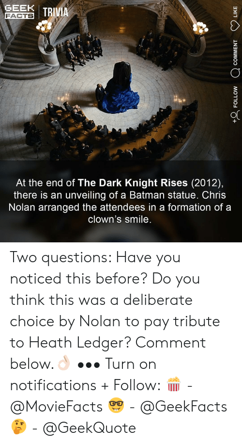 Comment Below: GEN I TRIVIA  FACTS  At the end of The Dark Knight Rises (2012),  there is an unveiling of a Batman statue. Chris  Nolan arranged the attendees in a formation of a  clown's smile Two questions: Have you noticed this before? Do you think this was a deliberate choice by Nolan to pay tribute to Heath Ledger? Comment below.👌🏻 ••• Turn on notifications + Follow: 🍿 - @MovieFacts 🤓 - @GeekFacts 🤔 - @GeekQuote