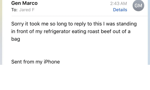 roast beef: Gen Marco  To: Jared F  2:43 AM  Details  GM  Sorry it took me so long to reply to this I was standing  in front of my refrigerator eating roast beef out of a  bag  Sent from my iPhone
