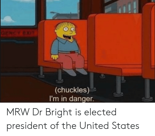 Mrw, United, and United States: GENCY EXIT  (chuckles)  I'm in danger MRW Dr Bright is elected president of the United States
