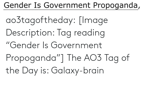 "gender: Gender Is Government Propoganda, ao3tagoftheday:  [Image Description: Tag reading ""Gender Is Government Propoganda""]  The AO3 Tag of the Day is: Galaxy-brain"