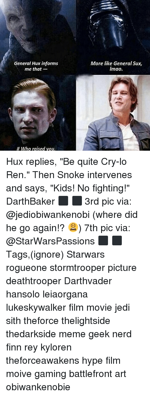 """Finn, Hype, and Jedi: General Hux informs  me that-  More like General Sux,  Imao.  # who raised you. Hux replies, """"Be quite Cry-lo Ren."""" Then Snoke intervenes and says, """"Kids! No fighting!"""" DarthBaker ⬛ ⬛ 3rd pic via: @jediobiwankenobi (where did he go again!? 😩) 7th pic via: @StarWarsPassions ⬛ ⬛ Tags,(ignore) Starwars rogueone stormtrooper picture deathtrooper Darthvader hansolo leiaorgana lukeskywalker film movie jedi sith theforce thelightside thedarkside meme geek nerd finn rey kyloren theforceawakens hype film moive gaming battlefront art obiwankenobie"""