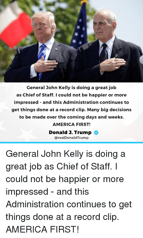 Orly: General John Kelly is doing a great job  as Chief of Staff. I could not be happier or more  impressed - and this Administration continues to  get things done at a record clip. Many big decisions  to be made over the coming days and weeks.  AMERICA FIRST!  Donald J. Trump  @realDonaldTrump General John Kelly is doing a great job as Chief of Staff. I could not be happier or more impressed - and this Administration continues to get things done at a record clip. AMERICA FIRST!
