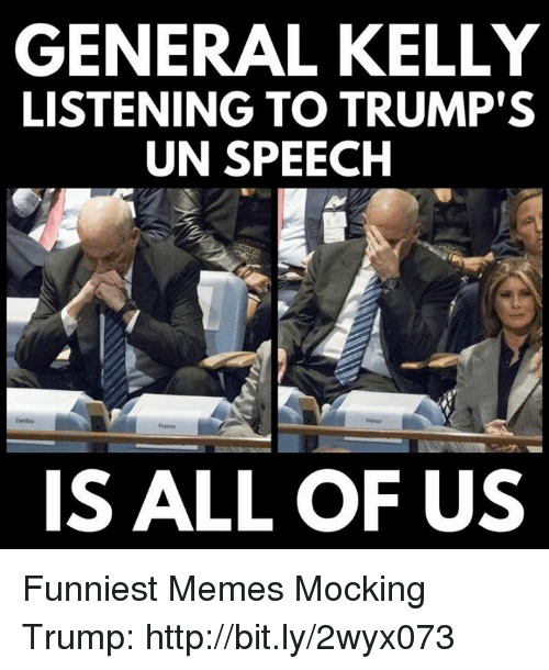 Memes, Prince, and France: GENERAL KELLY  LISTENING TO TRUMP'S  UN SPEECH  tambia  Prince  France  IS ALL OF US Funniest Memes Mocking Trump: http://bit.ly/2wyx073
