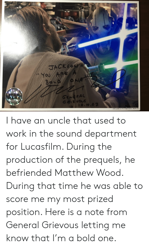 Work, Time, and Bold: GENERAL  RA  o 2005 Lucasfilm Ltd. & TM. A rights reserved. OfficialPx.com I have an uncle that used to work in the sound department for Lucasfilm. During the production of the prequels, he befriended Matthew Wood. During that time he was able to score me my most prized position. Here is a note from General Grievous letting me know that I'm a bold one.