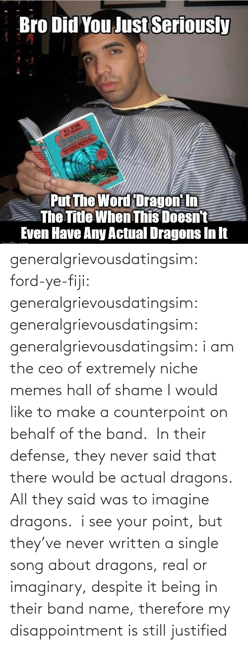 Behalf: generalgrievousdatingsim: ford-ye-fiji:  generalgrievousdatingsim:  generalgrievousdatingsim:  generalgrievousdatingsim:  i am the ceo of extremely niche memes   hall of shame   I would like to make a counterpoint on behalf of the band.  In their defense, they never said that there would be actual dragons. All they said was to imagine dragons.   i see your point, but they've never written a single song about dragons, real or imaginary, despite it being in their band name, therefore my disappointment is still justified