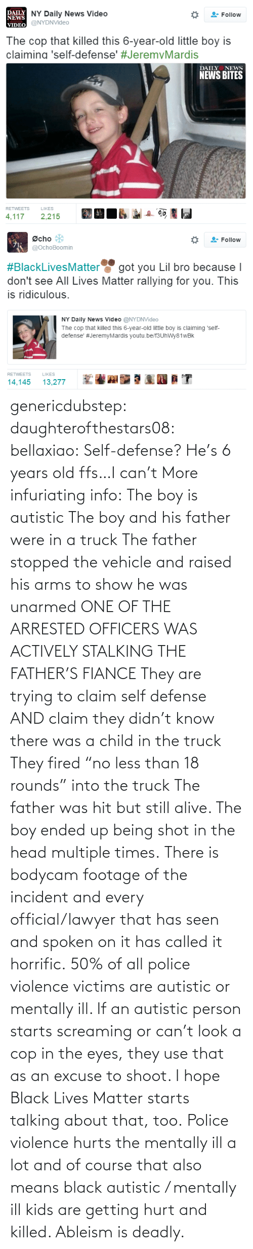 "child: genericdubstep: daughterofthestars08:  bellaxiao:  Self-defense? He's 6 years old ffs…I can't  More infuriating info: The boy is autistic The boy and his father were in a truck The father stopped the vehicle and raised his arms to show he was unarmed ONE OF THE ARRESTED OFFICERS WAS ACTIVELY STALKING THE FATHER'S FIANCE They are trying to claim self defense AND claim they didn't know there was a child in the truck They fired ""no less than 18 rounds"" into the truck The father was hit but still alive. The boy ended up being shot in the head multiple times. There is bodycam footage of the incident and every official/lawyer that has seen and spoken on it has called it horrific.  50% of all police violence victims are autistic or mentally ill. If an autistic person starts screaming or can't look a cop in the eyes, they use that as an excuse to shoot. I hope Black Lives Matter starts talking about that, too. Police violence hurts the mentally ill a lot and of course that also means black autistic / mentally ill kids are getting hurt and killed. Ableism is deadly."