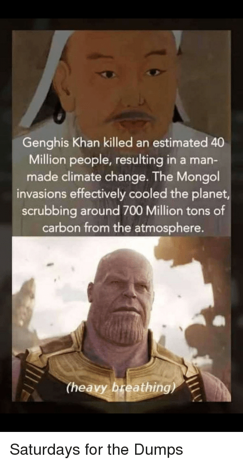 scrubbing: Genghis Khan killed an estimated 40  Million people, resulting in a man-  made climate change. The Mongol  invasions effectively cooled the planet,  scrubbing around 700 Million tons of  carbon from the atmosphere.  (heavy breathing) Saturdays for the Dumps