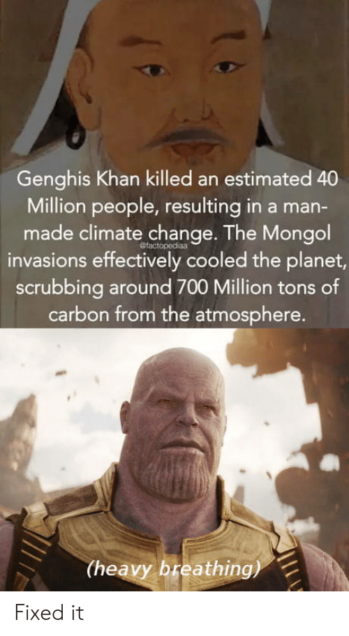 scrubbing: Genghis Khan killed an estimated 40  Million people, resulting in a man-  made climate change. The Mongol  invasions effectively cooled the planet  scrubbing around 700 Million tons of  carbon from the atmosphere  (heavy breathing) Fixed it