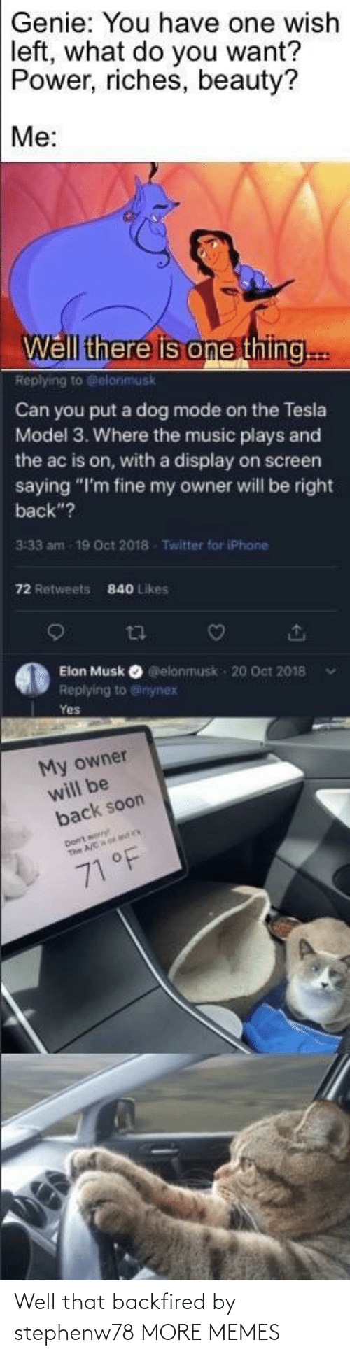 "elon musk: Genie: You have one wish  left, what do you want?  Power, riches, beauty?  Me:  Well there is one thing..  Replying to Gelonmusk  Can you put a dog mode on the Tesla  Model 3. Where the music plays and  the ac is on, with a display on screen  saying ""I'm fine my owner will be right  back""?  3:33 am  19 Oct 2018  Twitter for iPhane  72 Retweets  840 Likes  Elon Musk O elonmusk - 20 Oct 2018  Replying to @inynex  Yes  My owner  will be  back soon  71 °F Well that backfired by stephenw78 MORE MEMES"
