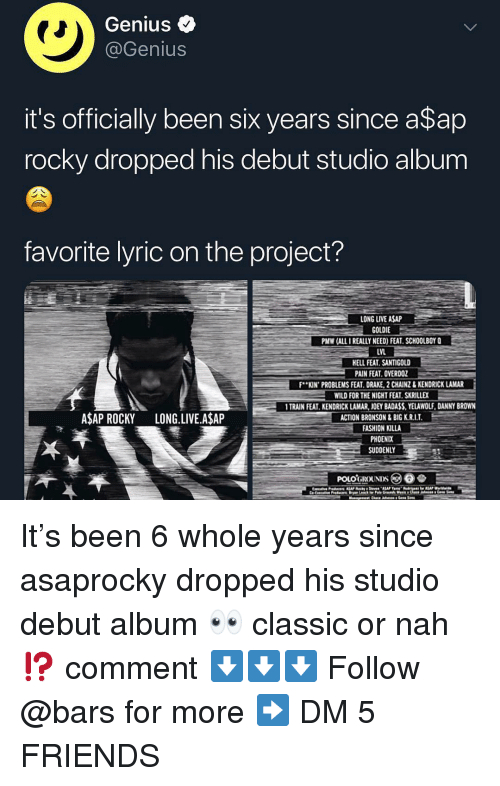 Killa: Genius <  @Genius  it's officially been six years since a$ap  rocky dropped his debut studio album  favorite lyric on the project?  LONG LIVE ASAP  GOLDIE  PMW (ALL I REALLY NEED) FEAT. SCHOOLBOY Q  LVL  ELL FEAT. SANTIGOLD  PAIN FEAT. OVERDOZ  F..KIN. PROBLEMSFEAT DRAKE 2CAINZ& KENDRICK LAMAR-  WILD FOR THE NIGHT FEAT SKRILLEX  TRAIN FEAT. KENDRICK LAMAR, JOEY BADASS,YELAWOLF, DANNY BROWN  ACTION BRONSON&BIG K.R.I.T  FASHION KILLA  PHOENIX  SUDDENLY  ASAP ROCKY LONG.LIVE.A$AP It's been 6 whole years since asaprocky dropped his studio debut album 👀 classic or nah⁉️ comment ⬇️⬇️⬇️ Follow @bars for more ➡️ DM 5 FRIENDS