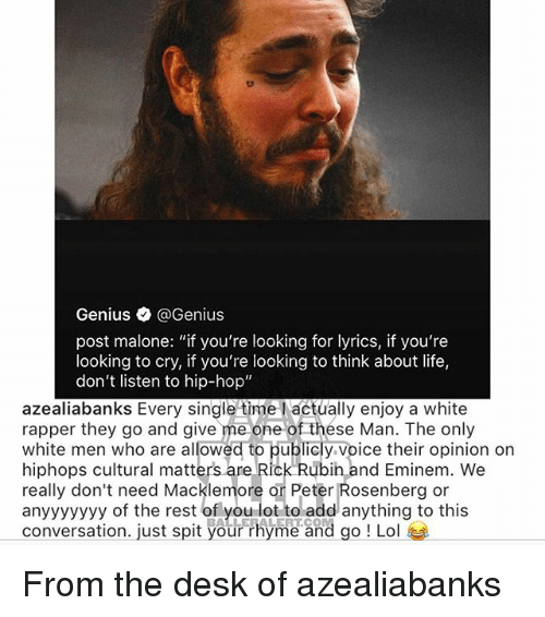 """Macklemore: Genius @Genius  post malone: """"if you're looking for lyrics, if you're  looking to cry, if you're looking to think about life,  don't listen to hip-hop""""  azealiabanks Every single time l actually enjoy a white  rapper they go and give me one of thése Man. The only  white men who are allowed to publicly voice their opinion on  hiphops cultural matters are Rick Rubih and Eminem. We  really don't need Macklemore or Peter Rosenberg or  anyyyyyyy of the rest of o dd anything to this  conversation. just spit your rhyme and go ! Lol  .LE LERT.CO From the desk of azealiabanks"""