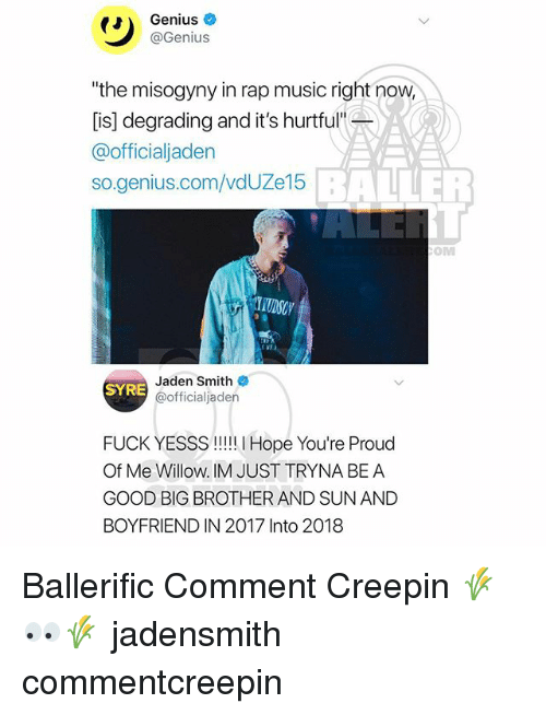 """willow: Genius  @Genius  """"the misogyny in rap music right now  [is] degrading and it's hurtful""""  @officialjaden  so.genius.com/vdUZe15  BALLER  OM  Jaden Smith  @officialjaden  SYRE  FUCK YESSS!! Hope You're Proud  Of Me Willow. IM JUST TRYNA BE A  GOOD BIG BROTHER AND SUN AND  BOYFRIEND IN 2017 Into 2018 Ballerific Comment Creepin 🌾👀🌾 jadensmith commentcreepin"""