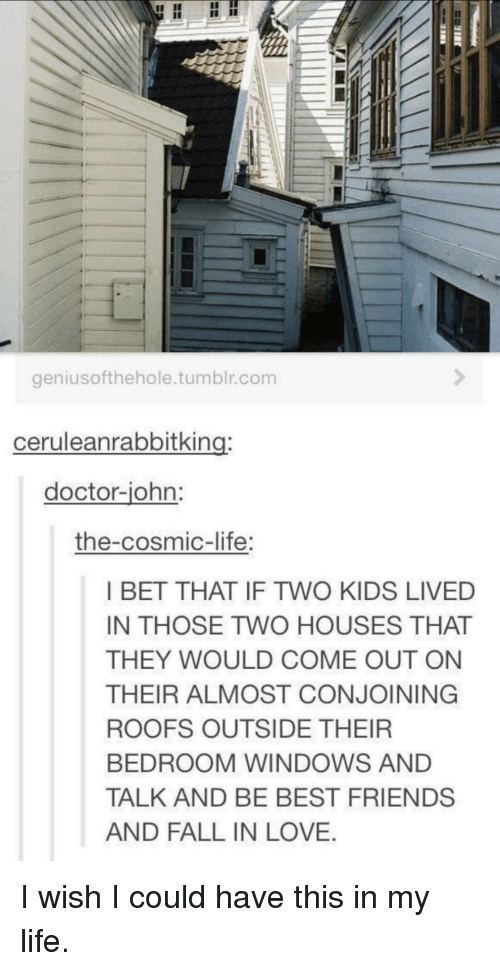 Bet That: geniusofthehole.tumblr.com  ceruleanrabbitking:  doctor-iohn  the-cosmic-life  I BET THAT IF TWO KIDS LIVED  IN THOSE TWO HOUSES THAT  THEY WOULD COME OUT ON  THEIR ALMOST CONJOINING  ROOFS OUTSIDE THEIR  BEDROOM WINDOWS AND  TALK AND BE BEST FRIENDS  AND FALL IN LOVE. I wish I could have this in my life.