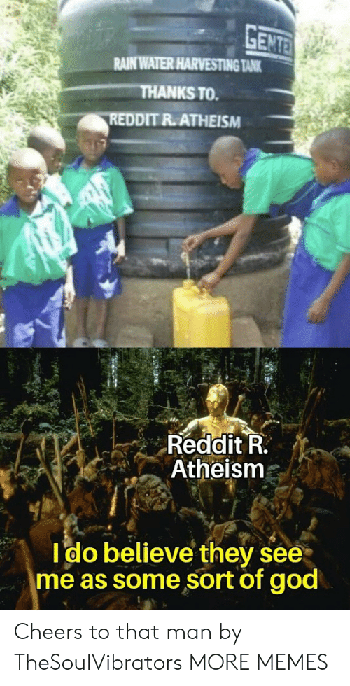 tank: GENTE  RAIN WATER HARVESTING TANK  THANKS TO  REDDIT R.ATHEISM  Reddit R.  Atheism  Ido believe they see  me as some sort of god Cheers to that man by TheSoulVibrators MORE MEMES