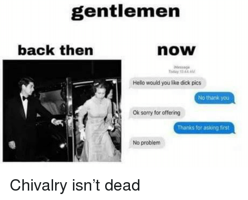 dick pics: gentlemen  back then  now  Message  ay 10 44AM  Hello would you like dick pics  No thank you  Ok sorry for offering  Thanks for asking first  No problem Chivalry isn't dead