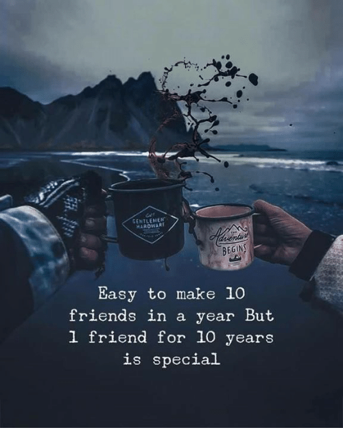 Friends, 10 Years, and Friend: GENTLEMEN  HARDWART  BEGIN  Easy to make 10  friends in a year But  l friend for 10 years  is special