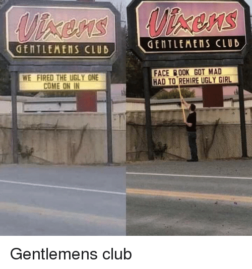 Club, Ugly, and Girl: GENTLEMENS CLUD  GENTLEMENS CLUD  WE FIRED THE UGLY ONE  COME ON IN  FACE 00K GOT MAD  HAD TO REHIRE UGLY GIRL Gentlemens club