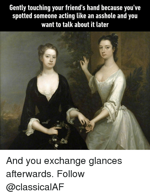 Friends, Memes, and Acting: Gently touching your friend's hand because you've  spotted someone acting like an asshole and you  want to talk about it later And you exchange glances afterwards. Follow @classicalAF