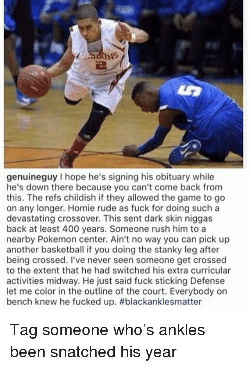 obituary: genuineguy I hope he's signing his obituary while  he's down there because you can't come back from  this. The refs childish if they allowed the game to go  on any longer. Homie rude as fuck for doing such a  devastating crossover. This sent dark skin niggas  back at least 400 years. Someone rush him to a  nearby Pokemon center. Ain't no way you can pick up  another basketball if you doing the stanky leg after  being crossed. I've never seen someone get crossed  to the extent that he had switched his extra curricular  activities midway. He just said fuck sticking Defense  let me color in the outline of the court. Everybody on  bench knew he fucked up. Tag someone who's ankles been snatched his year