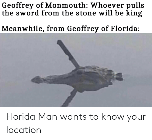 Florida Man, Reddit, and Florida: Geoffrey of Monmouth: Whoever pulls  the sword from the stone will be king  Meanwhile, from Geoffrey of Florida: Florida Man wants to know your location