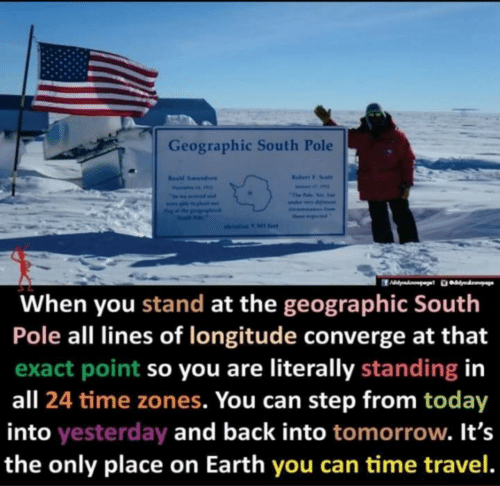 Its The: Geographic South Pole  Rabert F. Soalt  Resd Amundaen  Fevai  The Falo Yos. e  seama Inom  ther ptd  olevation 9 Ml fet  When you stand at the geographic South  Pole all lines of longitude converge at that  exact point so you are literally standing in  all 24 time zones. You can step from today  into yesterday and back into tomorrow. It's  the only place on Earth you can time travel.