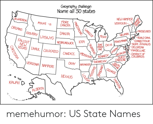 DeLorean, Namaste, and Tumblr: Geography chollenge  Name all 50 states  NEJ HAMPER  VERMOUTH  MORE  DAKOTA  mount -a  DAKOTA  MISHY  UYSIuyG  PENILMANIAROALD  MANIACONNECTFOUR  FALLOUT  NE I UHAUL  NUDE JUGGALOS  DELOREAN  MAYBELLINE  OTHER  ONE  COLOCATEDCANDICE  COLDBRIDS  VERIZONAİ NAMASTE  OKAY ARKANOID5  KAUAll  ALBERTA memehumor:  US State Names
