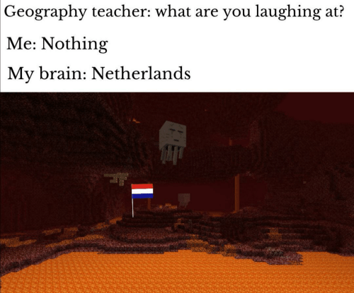 Teacher, Brain, and Netherlands: Geography teacher: what are you laughing at?  Me: Nothing  My brain: Netherlands