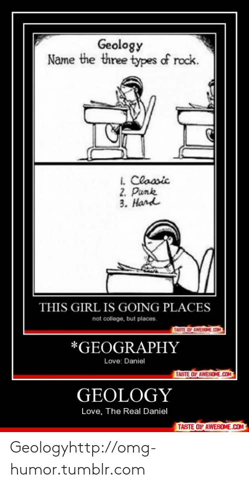 Not College But Places: Geology  Name the three types of rock.  I. Claasic  2. Punk  3. Hand  THIS GIRL IS GOING PLACES  not college, but places.  TASTE OF AWESONE.COM  *GEOGRAPHY  Love: Daniel  TASTE OF AWESOME.COM  GEOLOGY  Love, The Real Daniel  TASTE OF AWESOME.COM Geologyhttp://omg-humor.tumblr.com